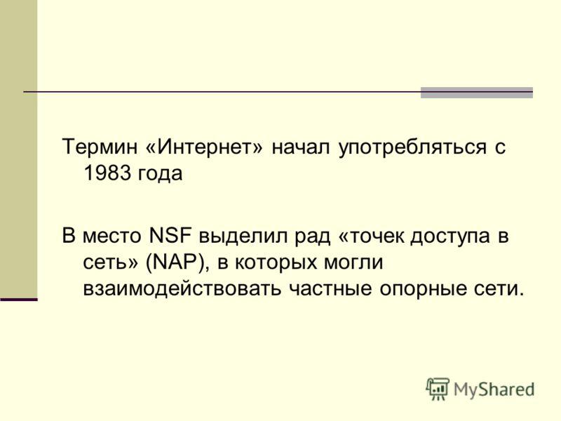Термин «Интернет» начал употребляться с 1983 года В место NSF выделил рад «точек доступа в сеть» (NAP), в которых могли взаимодействовать частные опорные сети.
