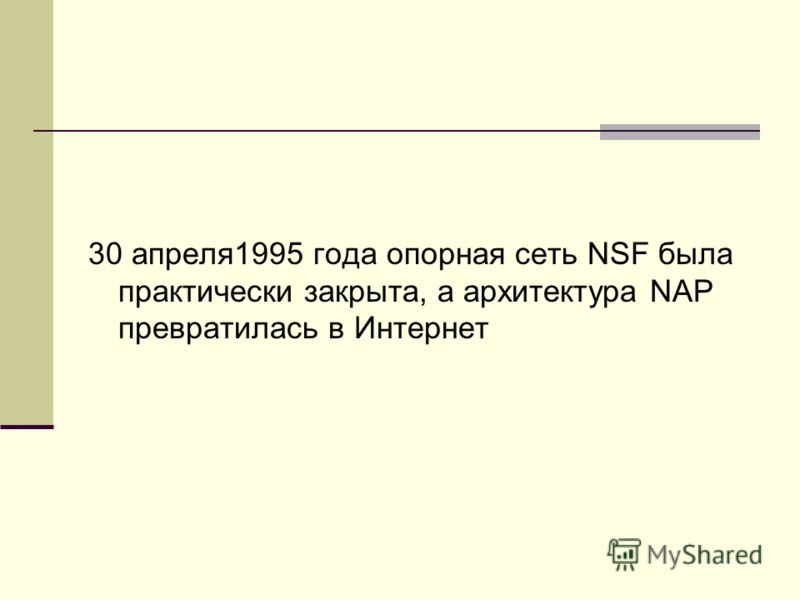 30 апреля1995 года опорная сеть NSF была практически закрыта, а архитектура NAP превратилась в Интернет