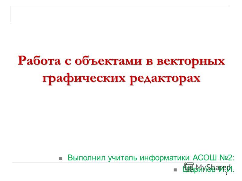 Работа с объектами в векторных графических редакторах 1 Выполнил учитель информатики АСОШ 2: Шарипов И.И.