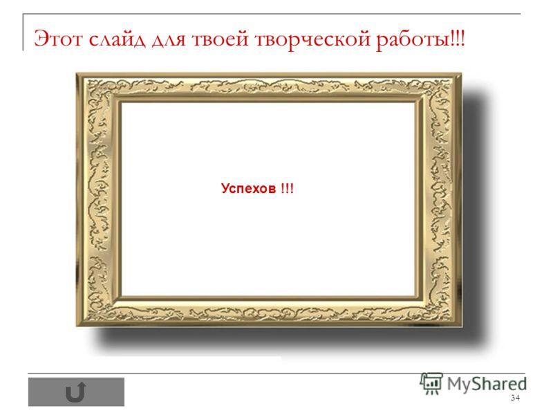 34 Этот слайд для твоей творческой работы!!! Успехов !!!