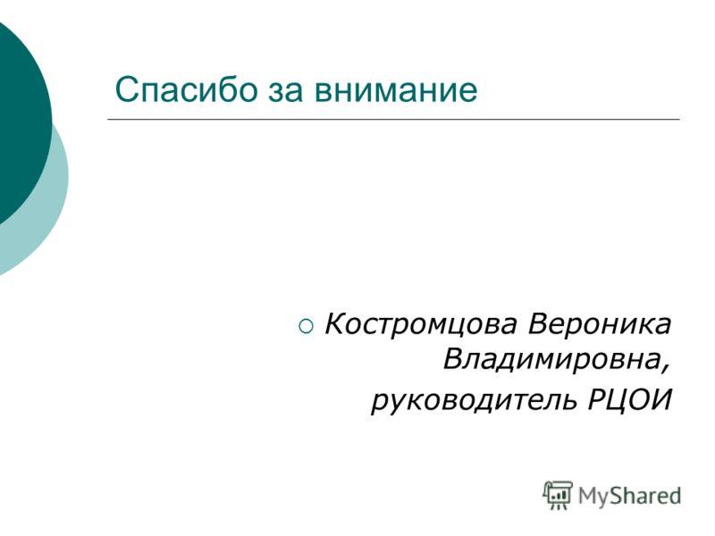 Спасибо за внимание Костромцова Вероника Владимировна, руководитель РЦОИ