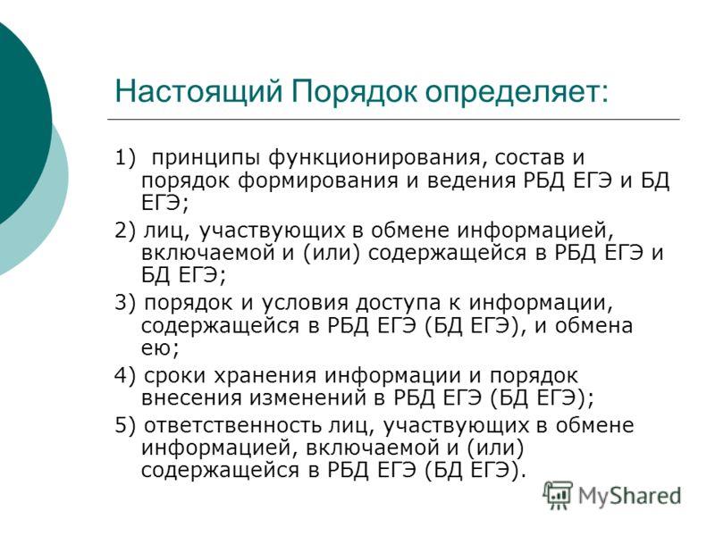 Настоящий Порядок определяет: 1) принципы функционирования, состав и порядок формирования и ведения РБД ЕГЭ и БД ЕГЭ; 2) лиц, участвующих в обмене информацией, включаемой и (или) содержащейся в РБД ЕГЭ и БД ЕГЭ; 3) порядок и условия доступа к информа