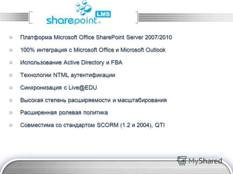 LOGO Платформа Microsoft Office SharePoint Server 2007/2010 100% интеграция с Microsoft Office и Microsoft Outlook Использование Active Directory и FBA Технологии NTML аутентификации Синхронизация с Live@EDU Высокая степень расширяемости и масштабиро
