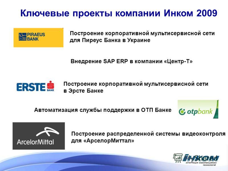 Ключевые проекты компании Инком 2009 Построение корпоративной мультисервисной сети в Эрсте Банке Автоматизация службы поддержки в ОТП Банке Построение корпоративной мультисервисной сети для Пиреус Банка в Украине Внедрение SAP ERP в компании «Центр-Т