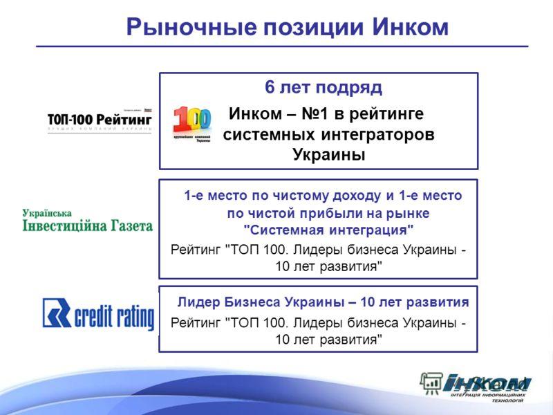 Рыночные позиции Инком 6 лет подряд Инком – 1 в рейтинге системных интеграторов Украины 1-е место по чистому доходу и 1-е место по чистой прибыли на рынке