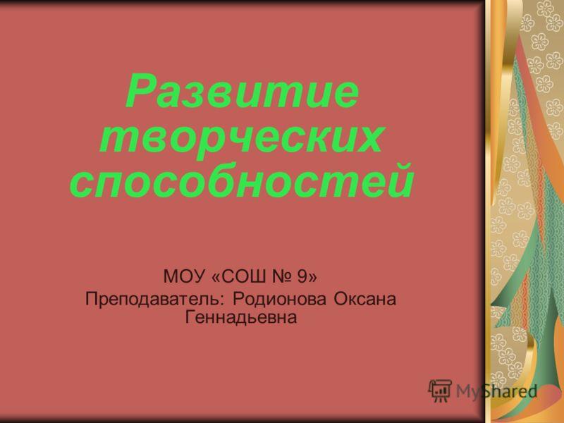 Развитие творческих способностей МОУ «СОШ 9» Преподаватель: Родионова Оксана Геннадьевна