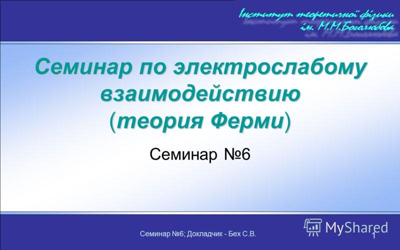 Семинар 6; Докладчик - Бех С.В. 1 Семинар по электрослабому взаимодействию (теория Ферми) Семинар 6