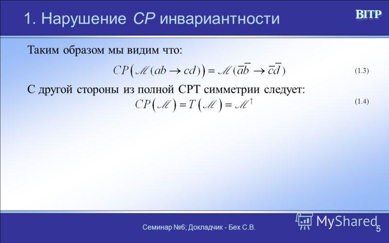 Семинар 6; Докладчик - Бех С.В. 5 1. Нарушение СР инвариантности Таким образом мы видим что: (1.3) С другой стороны из полной СРТ симметрии следует: (1.4)