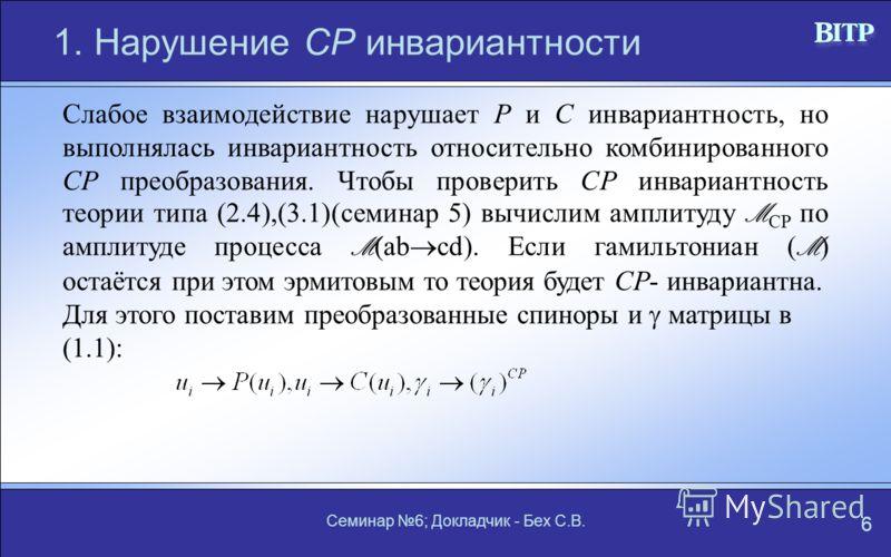 Семинар 6; Докладчик - Бех С.В. 6 1. Нарушение СР инвариантности Слабое взаимодействие нарушает Р и С инвариантность, но выполнялась инвариантность относительно комбинированного СР преобразования. Чтобы проверить СР инвариантность теории типа (2.4),(