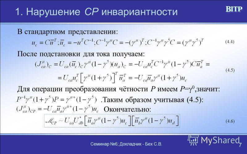 Семинар 6; Докладчик - Бех С.В. 7 1. Нарушение СР инвариантности В стандартном представлении: (4.4) После подстановки для тока получаем: (4.5) Для операции преобразования чётности Р имеем Р= 0,значит:.Таким образом учитывая (4.5): Окончательно: (4.6)