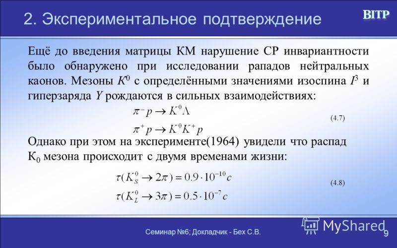 Семинар 6; Докладчик - Бех С.В. 9 2. Экспериментальное подтверждение Ещё до введения матрицы КМ нарушение СР инвариантности было обнаружено при исследовании рападов нейтральных каонов. Мезоны К 0 с определёнными значениями изоспина I 3 и гиперзаряда