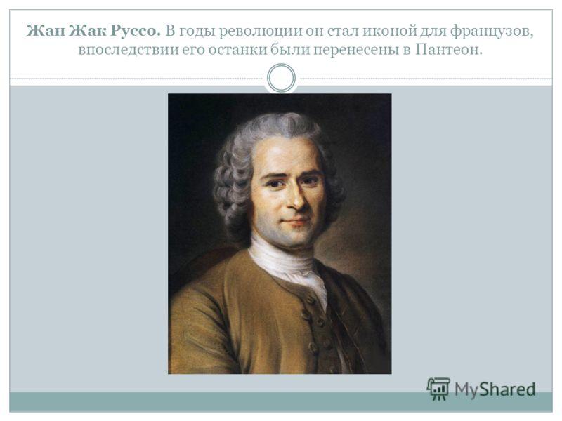 Жан Жак Руссо. В годы революции он стал иконой для французов, впоследствии его останки были перенесены в Пантеон.