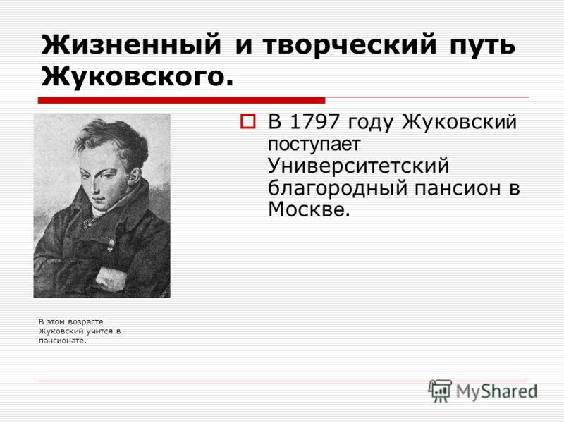 Жизненный и творческий путь Жуковского. В 1797 году Жуковск ий поступает Университетский благородный пансион в Москв е. В этом возрасте Жуковский учится в пансионате.