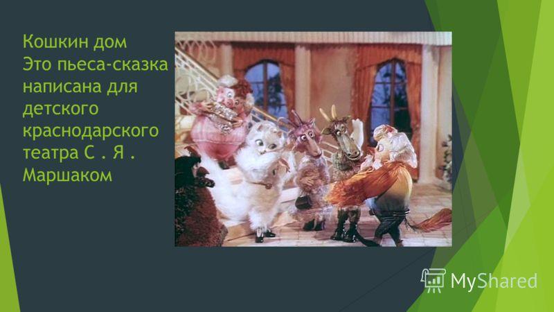 Кошкин дом Это пьеса-сказка написана для детского краснодарского театра С. Я. Маршаком