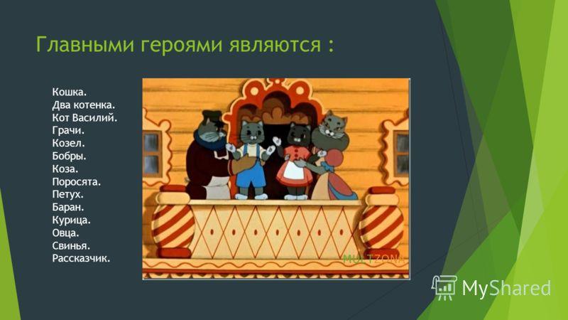 Главными героями являются : Кошка. Два котенка. Кот Василий. Грачи. Козел. Бобры. Коза. Поросята. Петух. Баран. Курица. Овца. Свинья. Рассказчик.