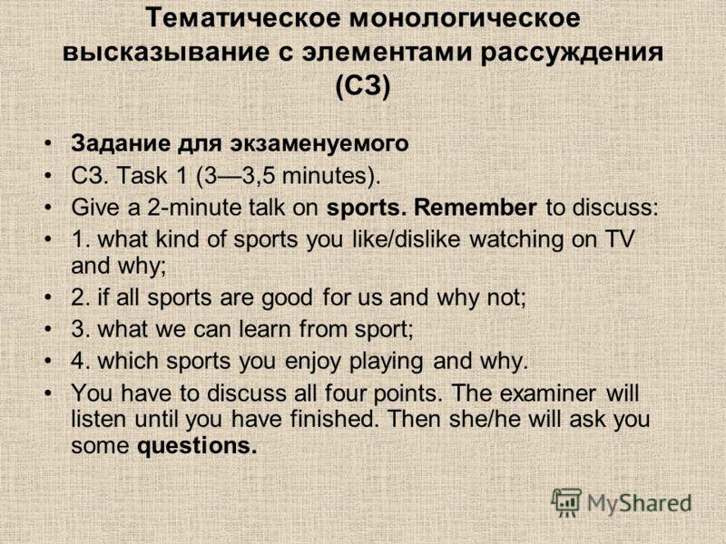 Тематическое монологическое высказывание с элементами рассуждения (СЗ) Задание для экзаменуемого СЗ. Task 1 (33,5 minutes). Give a 2-minute talk on sports. Remember to discuss: 1. what kind of sports you like/dislike watching on TV and why; 2. if all