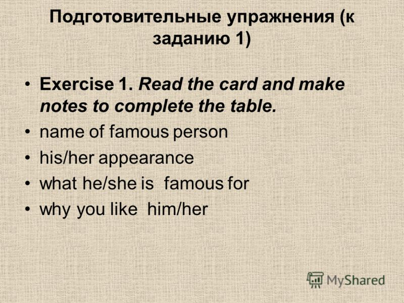 Подготовительные упражнения (к заданию 1) Exercise 1. Read the card and make notes to complete the table. name of famous person his/her appearance what he/she is famous for why you like him/her