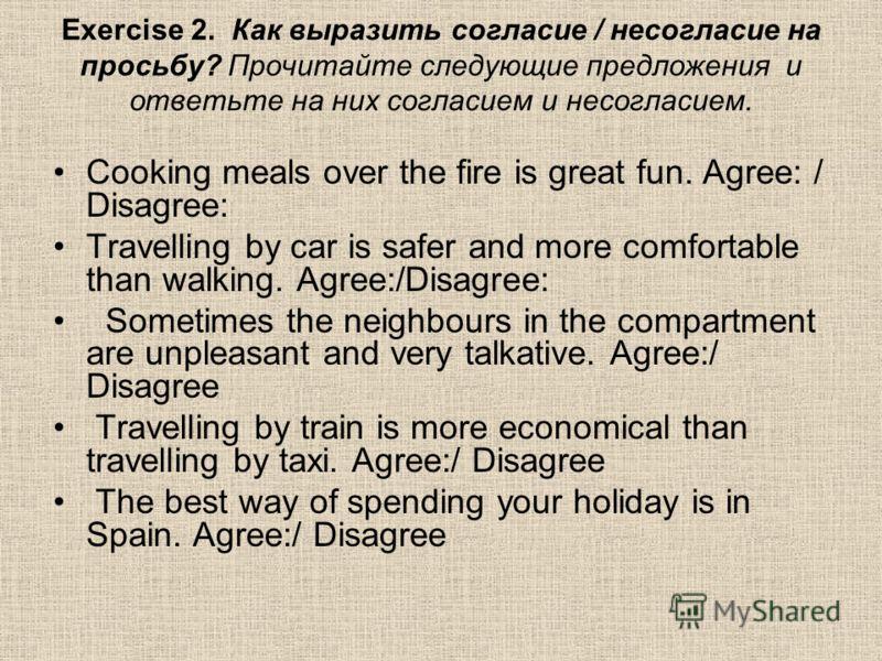 Exercise 2. Как выразить согласие / несогласие на просьбу? Прочитайте следующие предложения и ответьте на них согласием и несогласием. Cooking meals over the fire is great fun. Agree: / Disagree: Travelling by car is safer and more comfortable than w