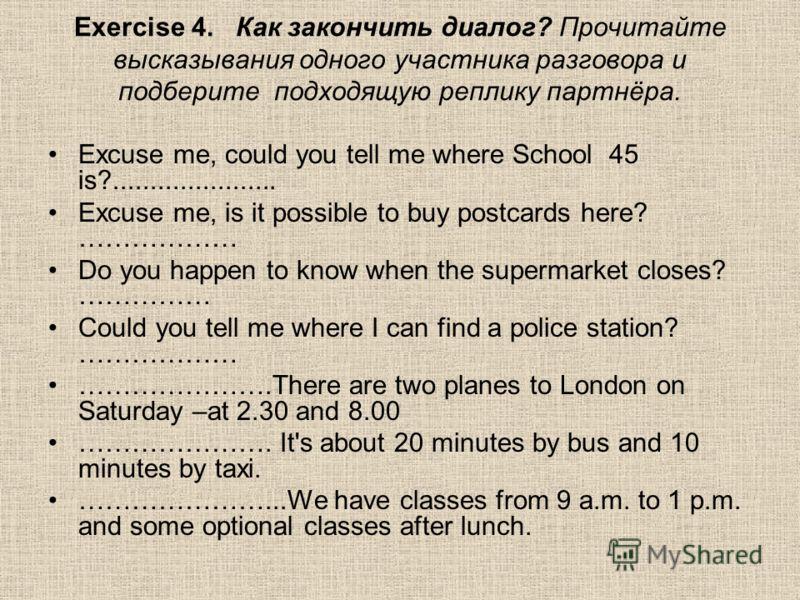 Exercise 4. Как закончить диалог? Прочитайте высказывания одного участника разговора и подберите подходящую реплику партнёра. Excuse me, could you tell me where School 45 is?...................... Excuse me, is it possible to buy postcards here? …………