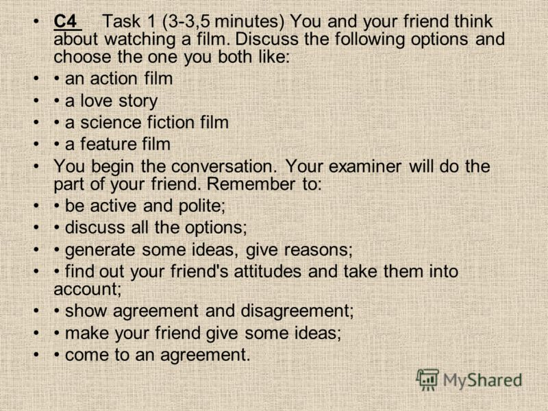 С4 Task 1 (3-3,5 minutes) You and your friend think about watching a film. Discuss the following options and choose the one you both like: an action film a love story a science fiction film a feature film You begin the conversation. Your examiner wil