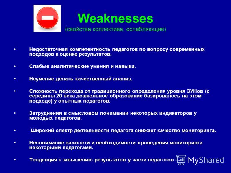 Weaknesses (свойства коллектива, ослабляющие) Недостаточная компетентность педагогов по вопросу современных подходов к оценке результатов. Слабые аналитические умения и навыки. Неумение делать качественный анализ. Сложность перехода от традиционного