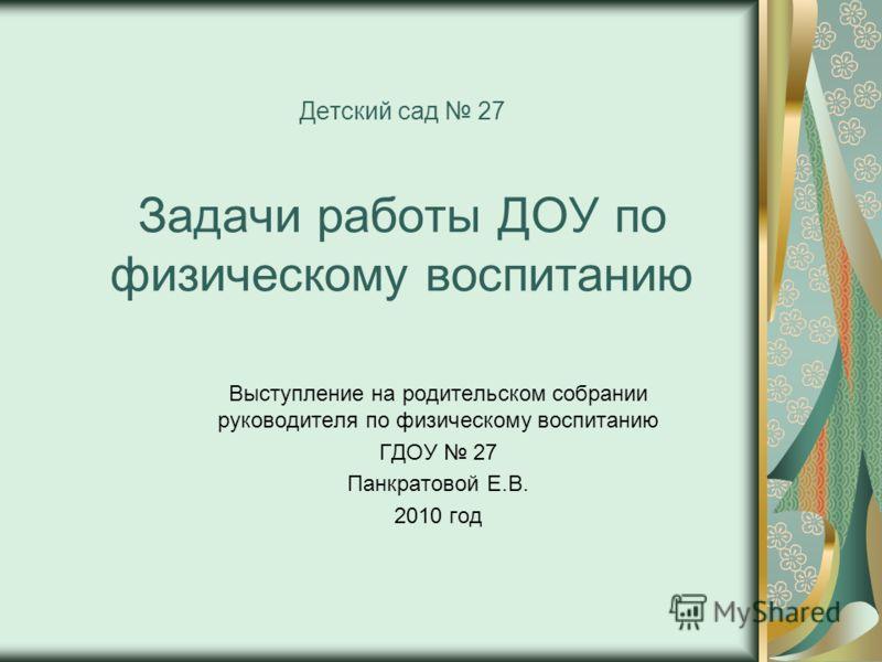 Выступление на родительском собрании руководителя по физическому воспитанию ГДОУ 27 Панкратовой Е.В. 2010 год Детский сад 27 Задачи работы ДОУ по физическому воспитанию