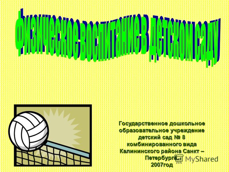 Государственное дошкольное образовательное учреждение детский сад 8 комбинированного вида Калининского района Санкт – Петербурга. 2007год