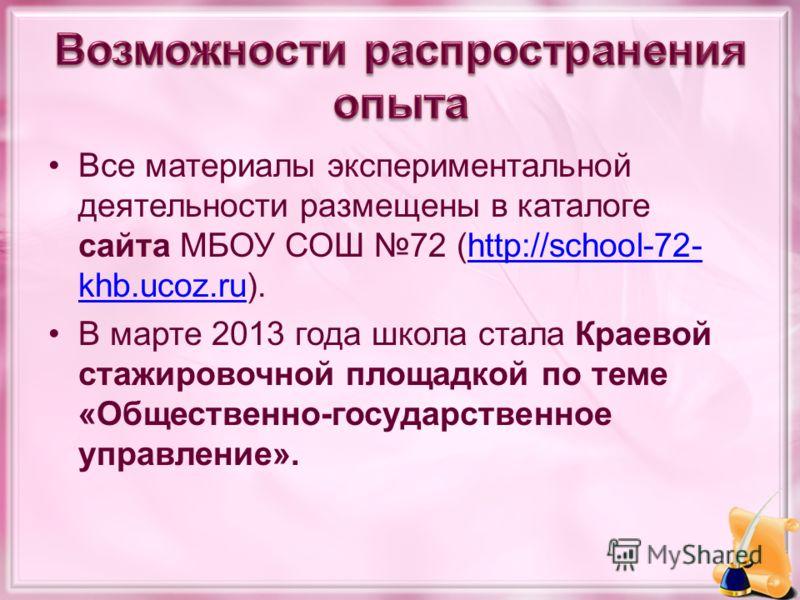 Все материалы экспериментальной деятельности размещены в каталоге сайта МБОУ СОШ 72 (http://school-72- khb.ucoz.ru).http://school-72- khb.ucoz.ru В марте 2013 года школа стала Краевой стажировочной площадкой по теме «Общественно-государственное управ