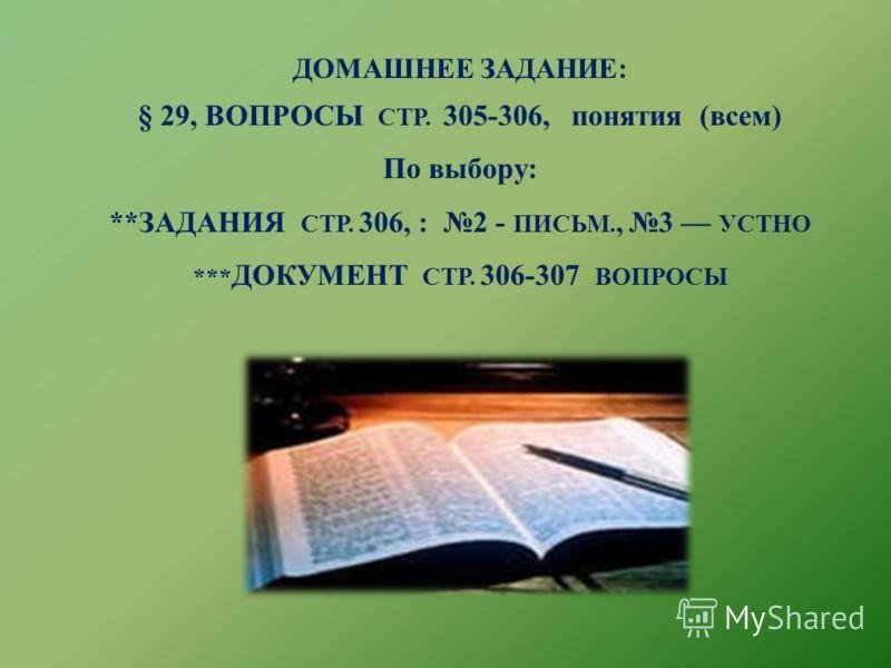 ДОМАШНЕЕ ЗАДАНИЕ: § 29, ВОПРОСЫ СТР. 305-306, понятия (всем) По выбору: **ЗАДАНИЯ СТР. 306, : 2 - ПИСЬМ., 3 УСТНО *** ДОКУМЕНТ СТР. 306-307 ВОПРОСЫ