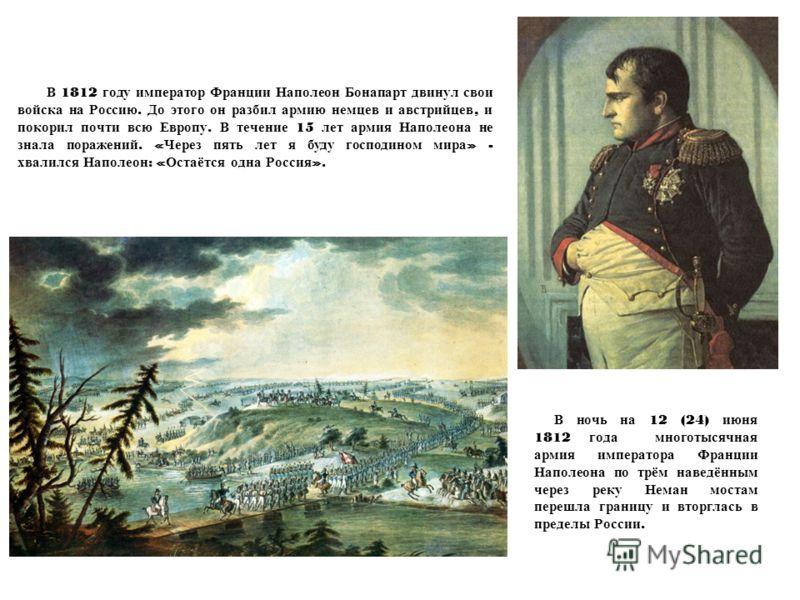 В 1812 году император Франции Наполеон Бонапарт двинул свои войска на Россию. До этого он разбил армию немцев и австрийцев, и покорил почти всю Европу. В течение 15 лет армия Наполеона не знала поражений. « Через пять лет я буду господином мира » - х