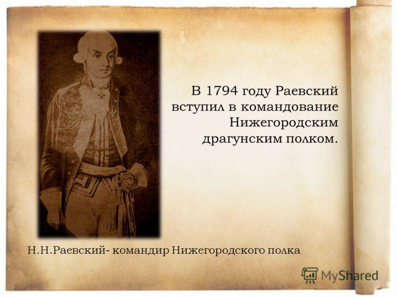 Н.Н.Раевский- командир Нижегородского полка В 1794 году Раевский вступил в командование Нижегородским драгунским полком.