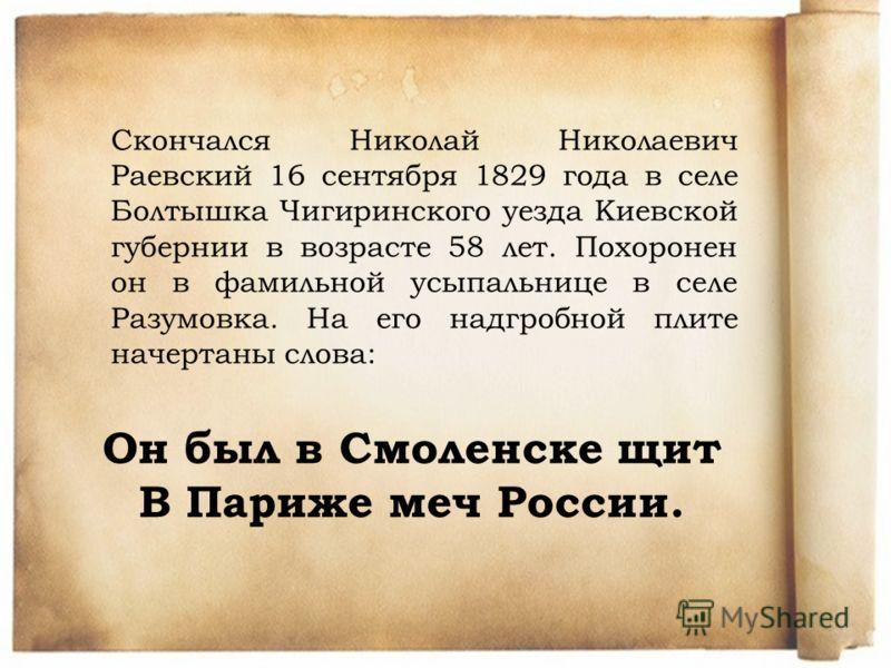 Скончался Николай Николаевич Раевский 16 сентября 1829 года в селе Болтышка Чигиринского уезда Киевской губернии в возрасте 58 лет. Похоронен он в фамильной усыпальнице в селе Разумовка. На его надгробной плите начертаны слова: Он был в Смоленске щит