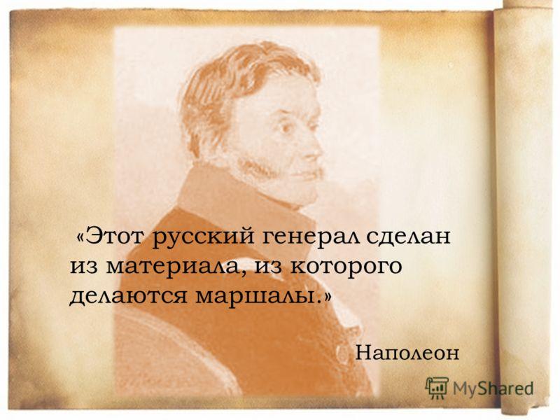 «Этот русский генерал сделан из материала, из которого делаются маршалы.» Наполеон