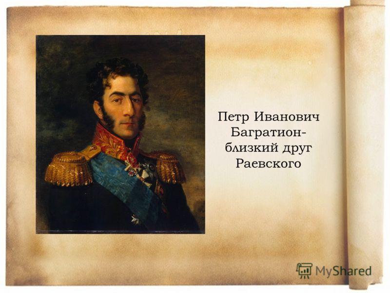 Петр Иванович Багратион- близкий друг Раевского