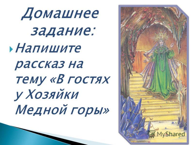 Домашнее задание: Напишите рассказ на тему «В гостях у Хозяйки Медной горы»