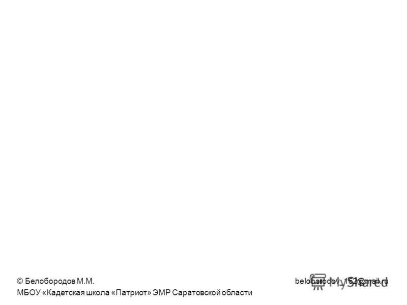 © Белобородов М.М. beloborodov_152@mail.ru МБОУ «Кадетская школа «Патриот» ЭМР Саратовской области