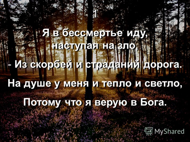 1 Я в бессмертье иду, наступая на зло, - Из скорбей и страданий дорога. На душе у меня и тепло и светло, Потому что я верую в Бога. 1 Я в бессмертье иду, наступая на зло, - Из скорбей и страданий дорога. На душе у меня и тепло и светло, Потому что я