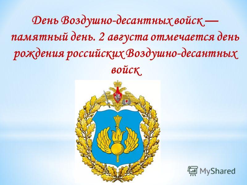 День Воздушно-десантных войск памятный день. 2 августа отмечается день рождения российских Воздушно-десантных войск