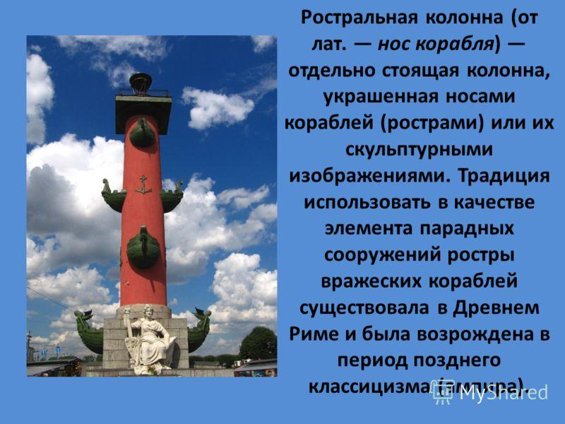 Ростральная колонна (от лат. нос корабля) отдельно стоящая колонна, украшенная носами кораблей (рострами) или их скульптурными изображениями. Традиция использовать в качестве элемента парадных сооружений ростры вражеских кораблей существовала в Древн