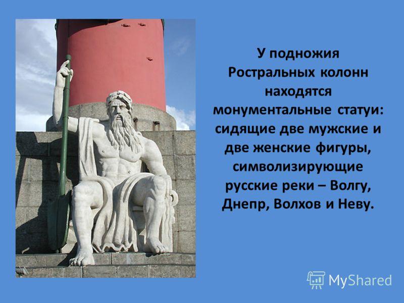 У подножия Ростральных колонн находятся монументальные статуи: сидящие две мужские и две женские фигуры, символизирующие русские реки – Волгу, Днепр, Волхов и Неву.