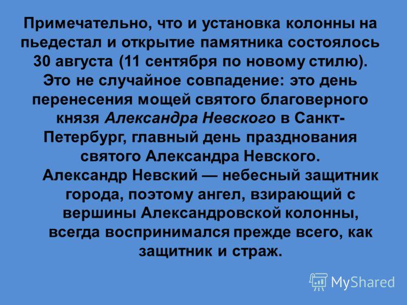 Примечательно, что и установка колонны на пьедестал и открытие памятника состоялось 30 августа (11 сентября по новому стилю). Это не случайное совпадение: это день перенесения мощей святого благоверного князя Александра Невского в Санкт- Петербург, г