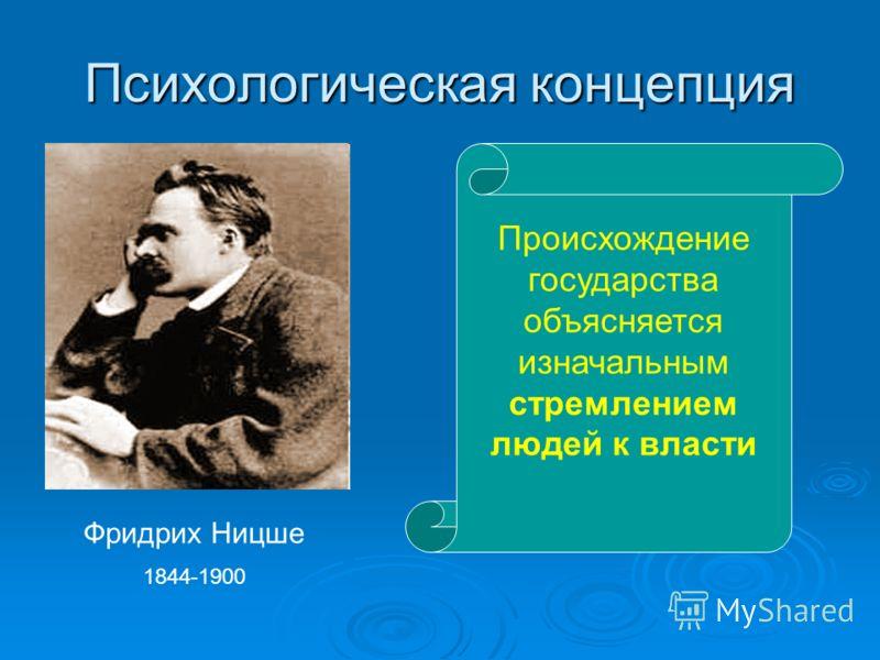 Психологическая концепция Фридрих Ницше 1844-1900 Происхождение государства объясняется изначальным стремлением людей к власти