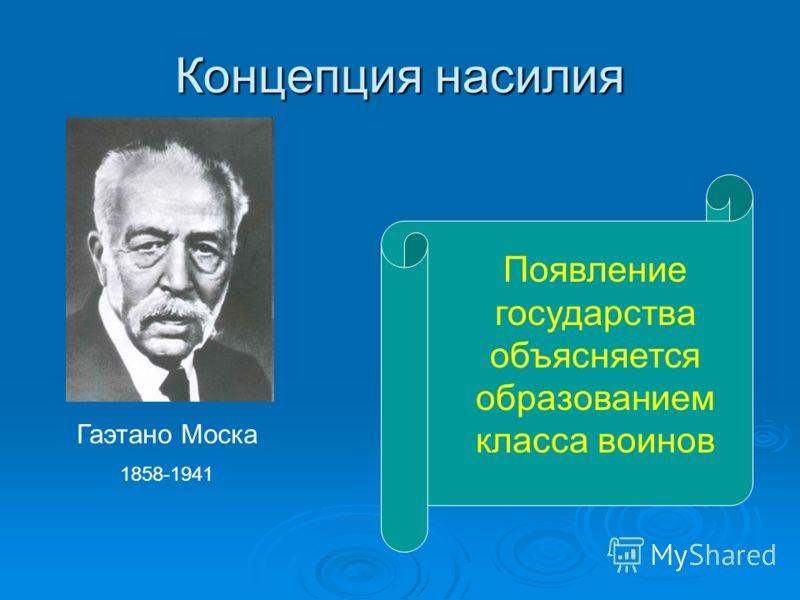 Концепция насилия Гаэтано Моска 1858-1941 Появление государства объясняется образованием класса воинов