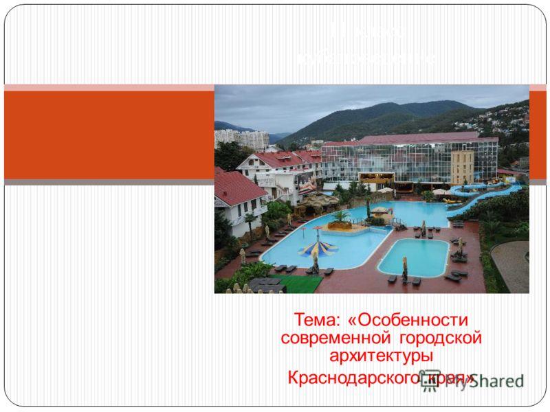 Тема: «Особенности современной городской архитектуры Краснодарского края» 11 класс кубановедение