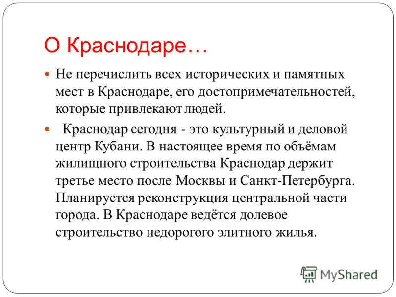 О Краснодаре… Не перечислить всех исторических и памятных мест в Краснодаре, его достопримечательностей, которые привлекают людей. Краснодар сегодня - это культурный и деловой центр Кубани. В настоящее время по объёмам жилищного строительства Краснод