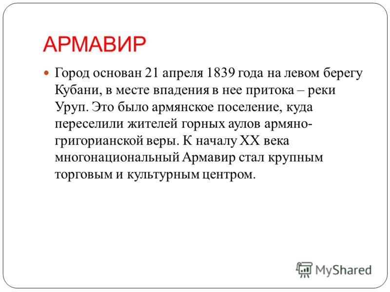 АРМАВИР Город основан 21 апреля 1839 года на левом берегу Кубани, в месте впадения в нее притока – реки Уруп. Это было армянское поселение, куда переселили жителей горных аулов армяно- григорианской веры. К началу XX века многонациональный Армавир ст