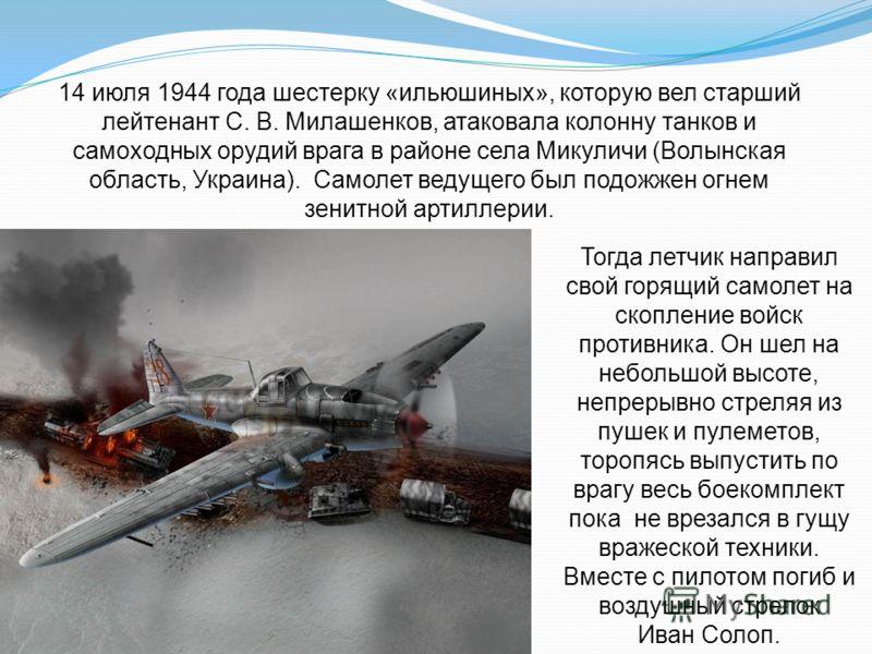 14 июля 1944 года шестерку «ильюшиных», которую вел старший лейтенант С. В. Милашенков, атаковала колонну танков и самоходных орудий врага в районе села Микуличи (Волынская область, Украина). Самолет ведущего был подожжен огнем зенитной артиллерии. Т