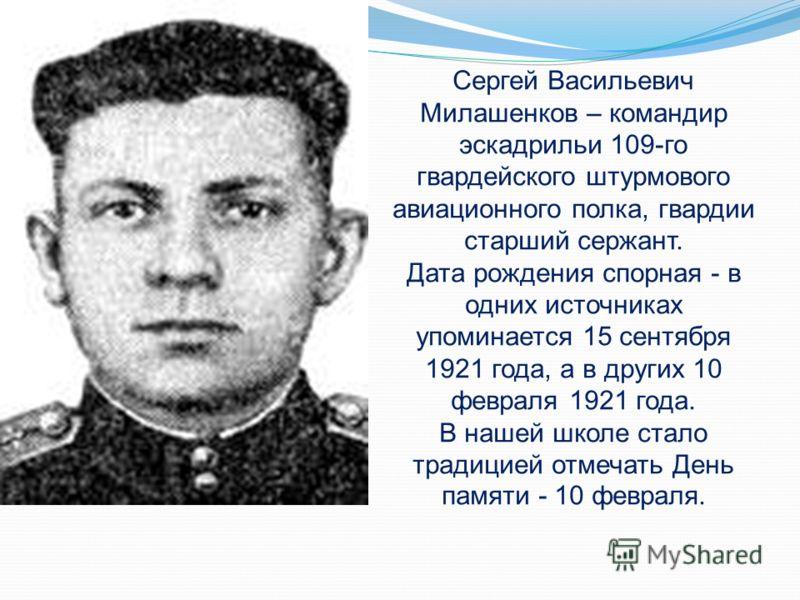 Сергей Васильевич Милашенков – командир эскадрильи 109-го гвардейского штурмового авиационного полка, гвардии старший сержант. Дата рождения спорная - в одних источниках упоминается 15 сентября 1921 года, а в других 10 февраля 1921 года. В нашей школ