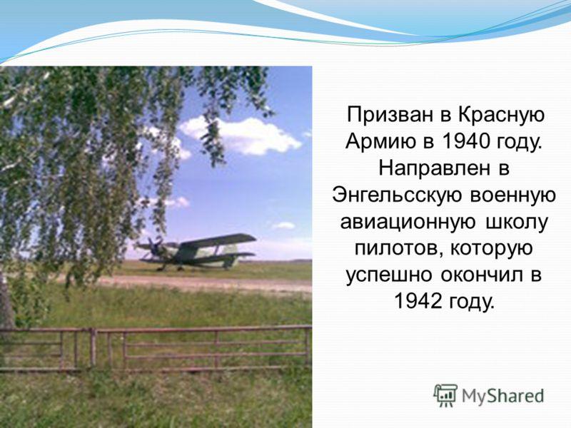 Призван в Красную Армию в 1940 году. Направлен в Энгельсскую военную авиационную школу пилотов, которую успешно окончил в 1942 году.