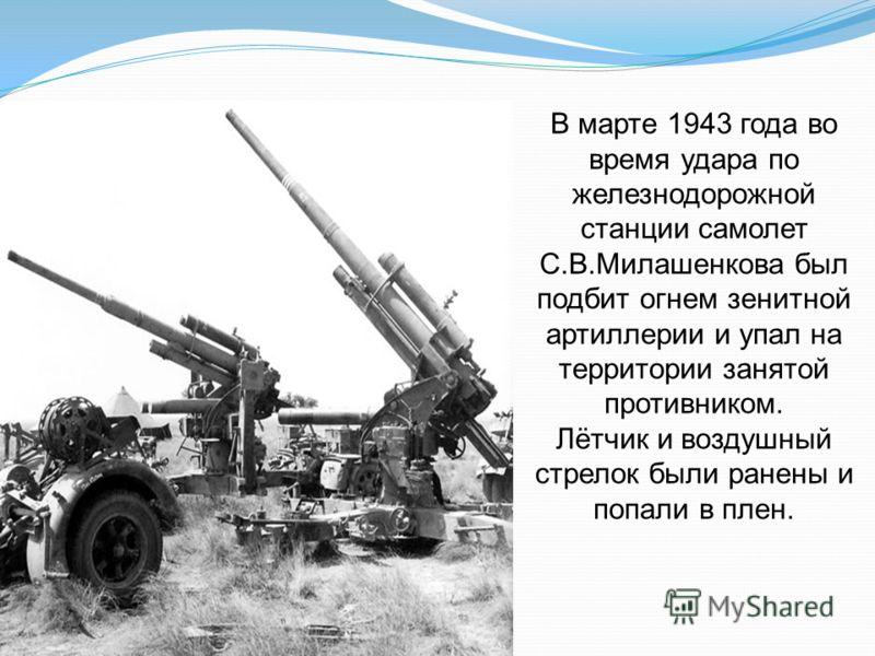 В марте 1943 года во время удара по железнодорожной станции самолет С.В.Милашенкова был подбит огнем зенитной артиллерии и упал на территории занятой противником. Лётчик и воздушный стрелок были ранены и попали в плен.